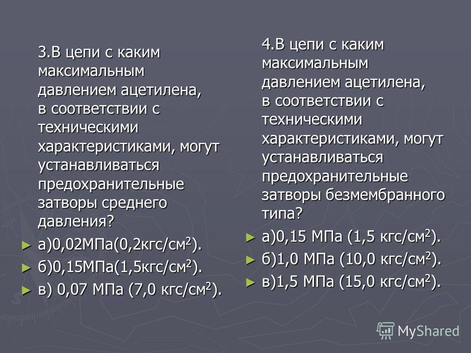 3.В цепи с каким максимальным давлением ацетилена, в соответствии с техническими характеристиками, могут устанавливаться предохранительные затворы среднего давления? а)0,02МПа(0,2кгс/см 2 ). а)0,02МПа(0,2кгс/см 2 ). б)0,15МПа(1,5кгс/см 2 ). б)0,15МПа