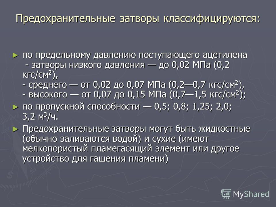 Предохранительные затворы классифицируются: по предельному давлению поступающего ацетилена - затворы низкого давления до 0,02 МПа (0,2 кгс/см 2 ), - среднего от 0,02 до 0,07 МПа (0,20,7 кгс/см 2 ), - высокого от 0,07 до 0,15 МПа (0,71,5 кгс/см 2 ); п