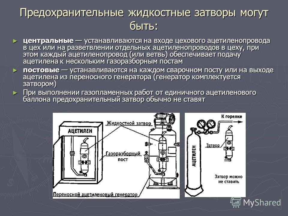 Предохранительные жидкостные затворы могут быть: центральные устанавливаются на входе цехового ацетиленопровода в цех или на разветвлении отдельных ацетиленопроводов в цеху, при этом каждый ацетиленопровод (или ветвь) обеспечивает подачу ацетилена к