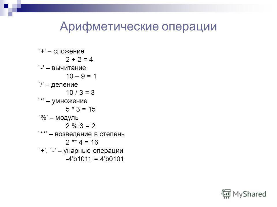 Арифметические операции `+ – сложение 2 + 2 = 4 `- – вычитание 10 – 9 = 1 `/ – деление 10 / 3 = 3 `* – умножение 5 * 3 = 15 `% – модуль 2 % 3 = 2 `** – возведение в степень 2 ** 4 = 16 `+, `- – унарные операции -4b1011 = 4b0101