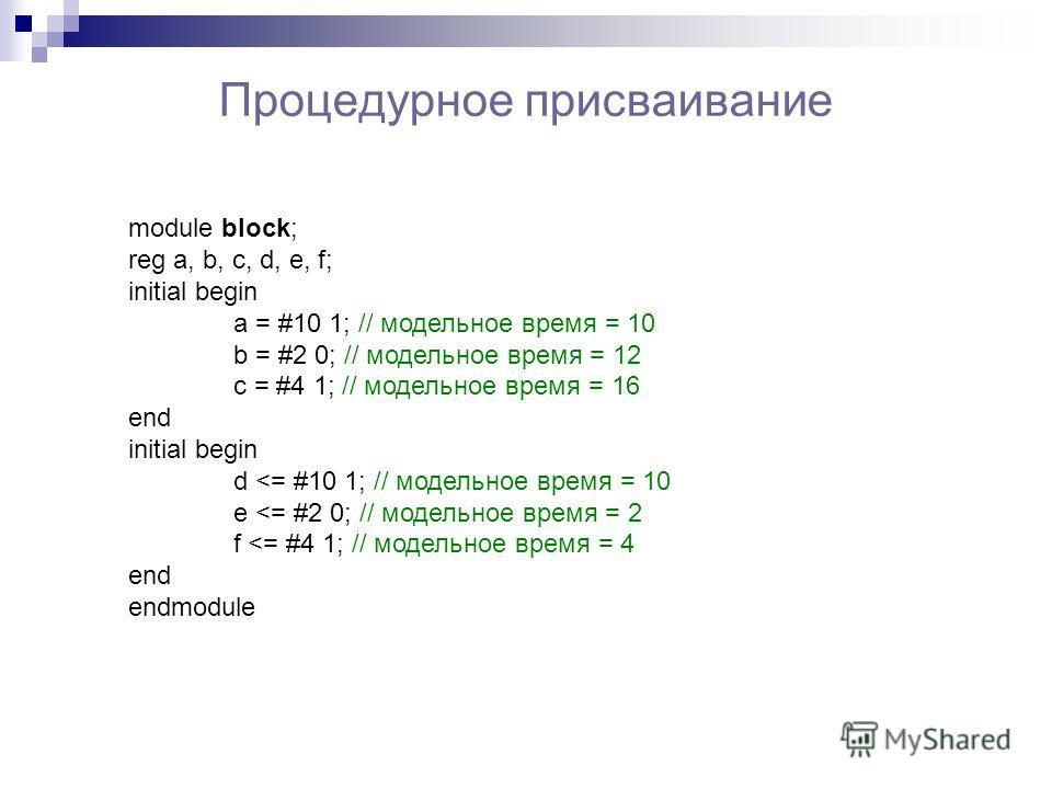 Процедурное присваивание module block; reg a, b, c, d, e, f; initial begin a = #10 1; // модельное время = 10 b = #2 0; // модельное время = 12 c = #4 1; // модельное время = 16 end initial begin d