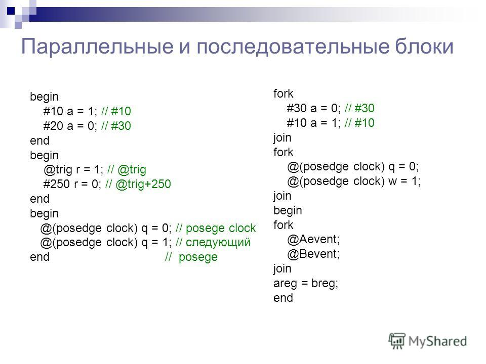 Параллельные и последовательные блоки begin #10 a = 1; // #10 #20 a = 0; // #30 end begin @trig r = 1; // @trig #250 r = 0; // @trig+250 end begin @(posedge clock) q = 0; // posege clock @(posedge clock) q = 1; // следующий end // posege fork #30 a =