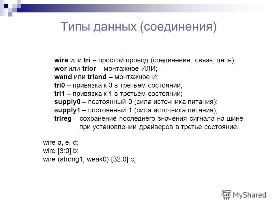 Типы данных (соединения) wire или tri – простой провод (соединение, связь, цепь); wor или trior – монтажное ИЛИ; wand или triand – монтажное И; tri0 – привязка к 0 в третьем состоянии; tri1 – привязка к 1 в третьем состоянии; supply0 – постоянный 0 (