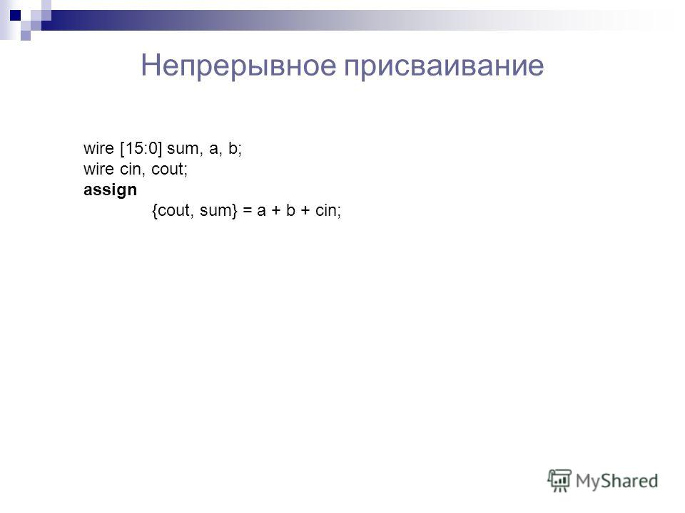 Непрерывное присваивание wire [15:0] sum, a, b; wire cin, cout; assign {cout, sum} = a + b + cin;