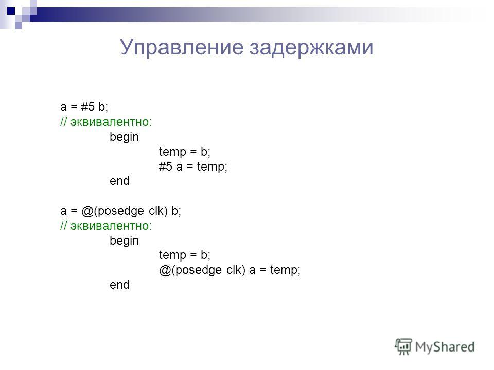 Управление задержками a = #5 b; // эквивалентно: begin temp = b; #5 a = temp; end a = @(posedge clk) b; // эквивалентно: begin temp = b; @(posedge clk) a = temp; end