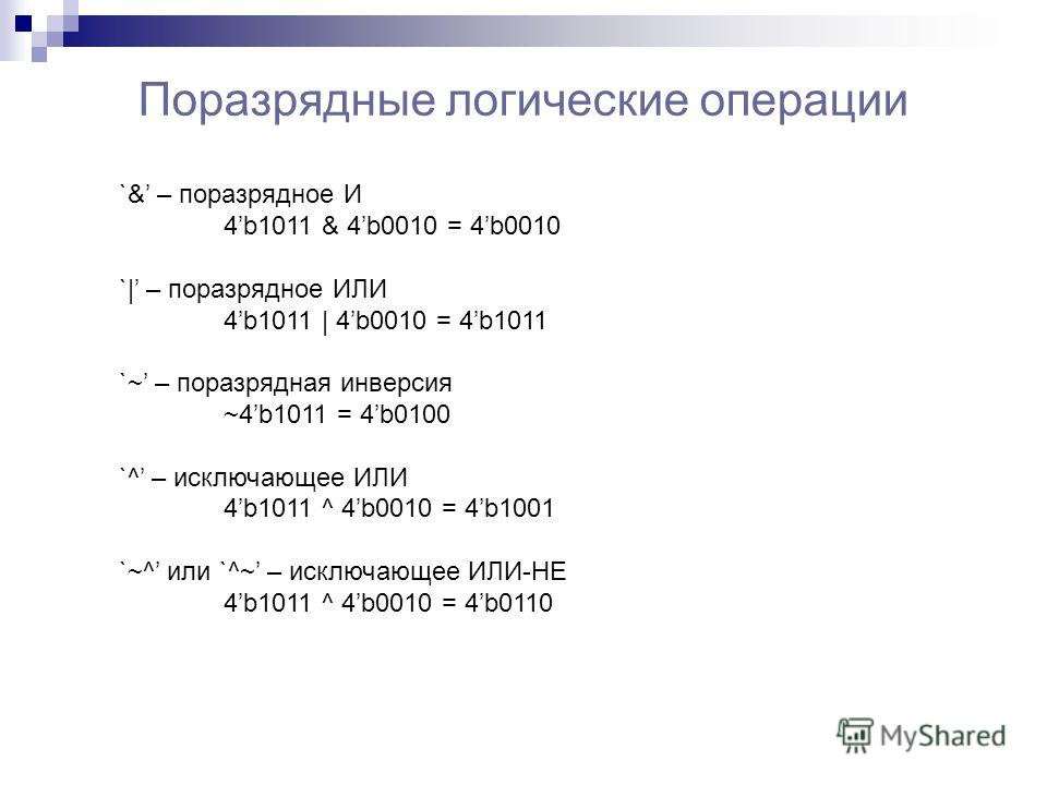 Поразрядные логические операции `& – поразрядное И 4b1011 & 4b0010 = 4b0010 `| – поразрядное ИЛИ 4b1011 | 4b0010 = 4b1011 `~ – поразрядная инверсия ~4b1011 = 4b0100 `^ – исключающее ИЛИ 4b1011 ^ 4b0010 = 4b1001 `~^ или `^~ – исключающее ИЛИ-НЕ 4b1011