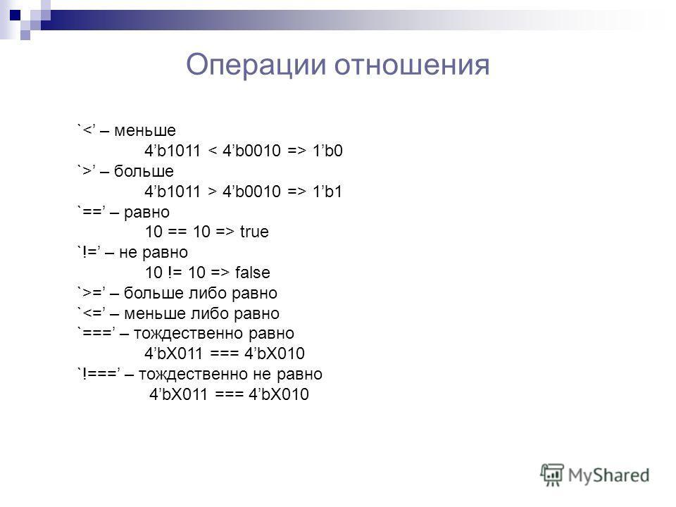 Операции отношения `< – меньше 4b1011 1b0 `> – больше 4b1011 > 4b0010 => 1b1 `== – равно 10 == 10 => true `!= – не равно 10 != 10 => false `>= – больше либо равно `