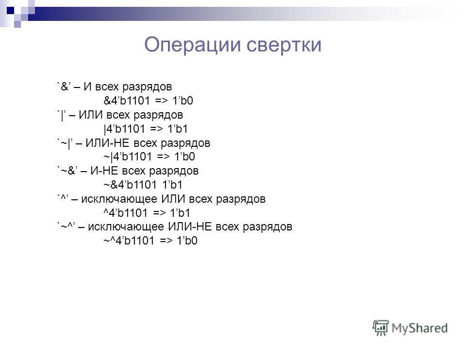 Операции свертки `& – И всех разрядов &4b1101 => 1b0 `| – ИЛИ всех разрядов |4b1101 => 1b1 `~| – ИЛИ-НЕ всех разрядов ~|4b1101 => 1b0 `~& – И-НЕ всех разрядов ~&4b1101 1b1 `^ – исключающее ИЛИ всех разрядов ^4b1101 => 1b1 `~^ – исключающее ИЛИ-НЕ все