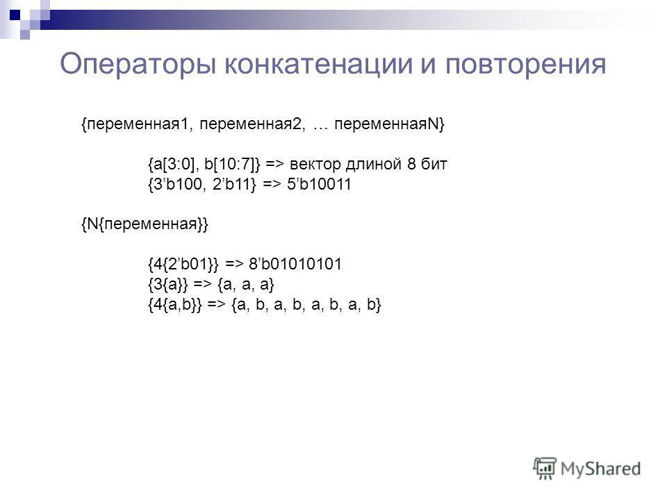 Операторы конкатенации и повторения {переменная1, переменная2, … переменнаяN} {a[3:0], b[10:7]} => вектор длиной 8 бит {3b100, 2b11} => 5b10011 {N{переменная}} {4{2b01}} => 8b01010101 {3{a}} => {a, a, a} {4{a,b}} => {a, b, a, b, a, b, a, b}