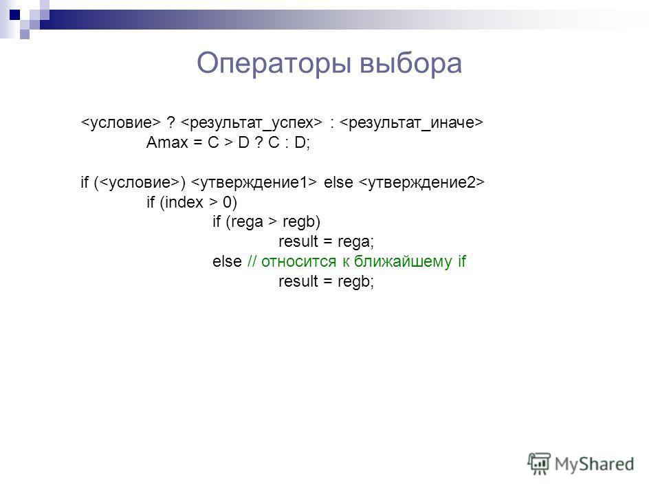 Операторы выбора ? : Amax = C > D ? C : D; if ( ) else if (index > 0) if (rega > regb) result = rega; else // относится к ближайшему if result = regb;