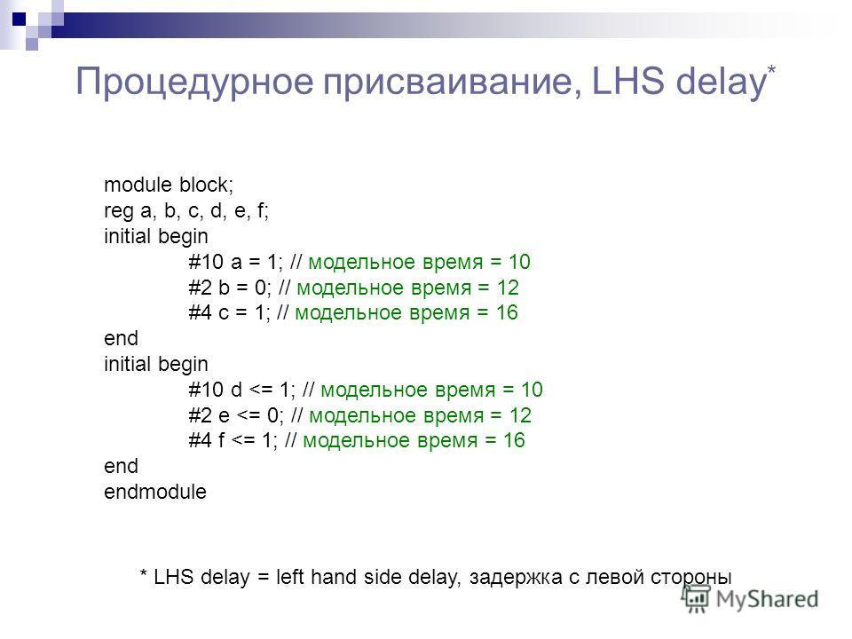 Процедурное присваивание, LHS delay * module block; reg a, b, c, d, e, f; initial begin #10 a = 1; // модельное время = 10 #2 b = 0; // модельное время = 12 #4 c = 1; // модельное время = 16 end initial begin #10 d