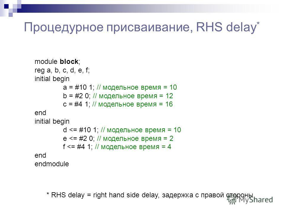 Процедурное присваивание, RHS delay * module block; reg a, b, c, d, e, f; initial begin a = #10 1; // модельное время = 10 b = #2 0; // модельное время = 12 c = #4 1; // модельное время = 16 end initial begin d