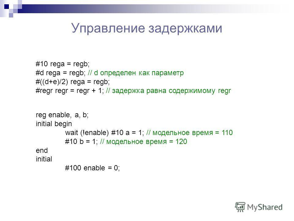 Управление задержками #10 rega = regb; #d rega = regb; // d определен как параметр #((d+e)/2) rega = regb; #regr regr = regr + 1; // задержка равна содержимому regr reg enable, a, b; initial begin wait (!enable) #10 a = 1; // модельное время = 110 #1