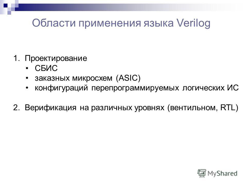 Области применения языка Verilog 1. Проектирование СБИС заказных микросхем (ASIC) конфигураций перепрограммируемых логических ИС 2. Верификация на различных уровнях (вентильном, RTL)