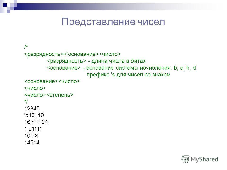 Представление чисел /* - длина числа в битах - основание системы исчисления: b, o, h, d префикс s для чисел со знаком */ 12345 b10_10 16hFF34 1b1111 10hX 145e4