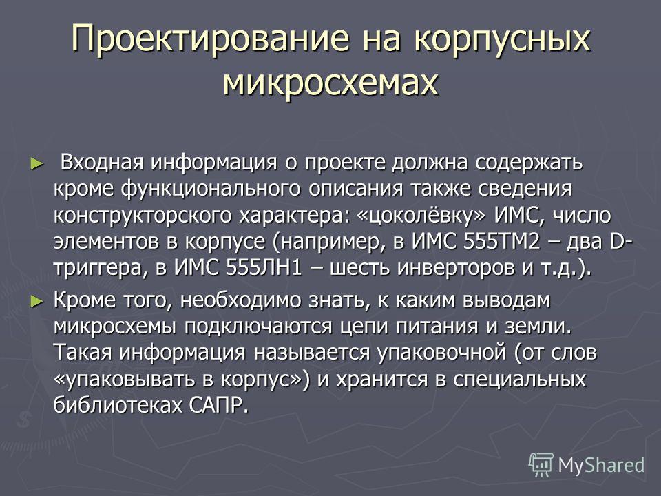 Проектирование на корпусных микросхемах Входная информация о проекте должна содержать кроме функционального описания также сведения конструкторского характера: «цоколёвку» ИМС, число элементов в корпусе (например, в ИМС 555ТМ2 – два D- триггера, в ИМ