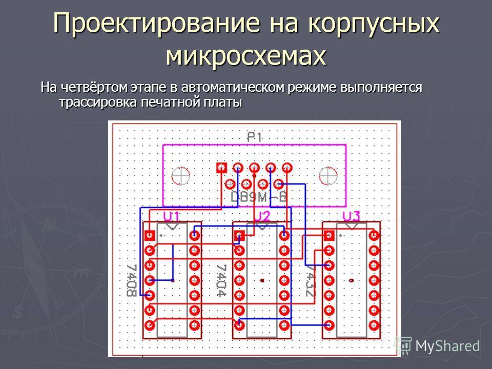 Проектирование на корпусных микросхемах На четвёртом этапе в автоматическом режиме выполняется трассировка печатной платы