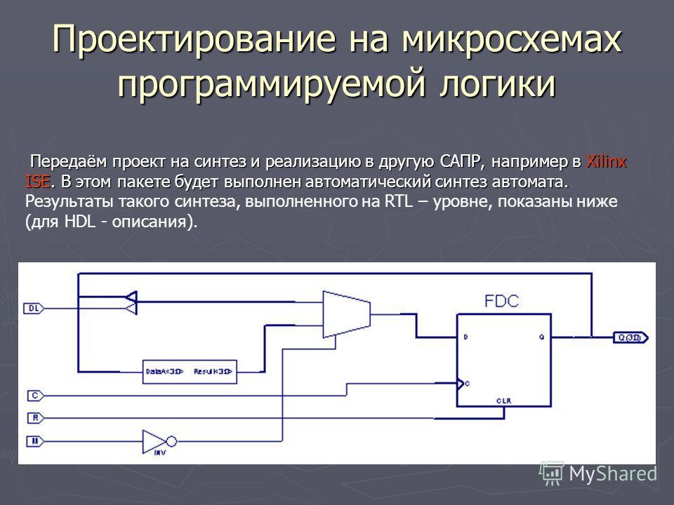 Проектирование на микросхемах программируемой логики Передаём проект на синтез и реализацию в другую САПР, например в Xilinx ISE. В этом пакете будет выполнен автоматический синтез автомата. Передаём проект на синтез и реализацию в другую САПР, напри
