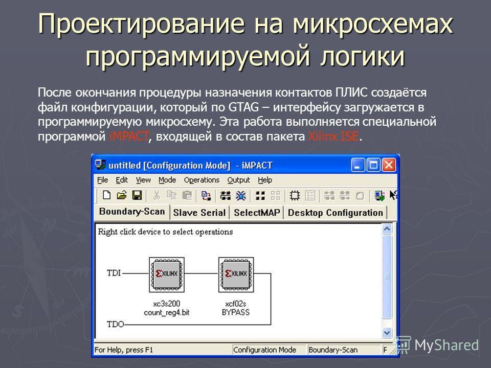 Проектирование на микросхемах программируемой логики После окончания процедуры назначения контактов ПЛИС создаётся файл конфигурации, который по GTAG – интерфейсу загружается в программируемую микросхему. Эта работа выполняется специальной программой
