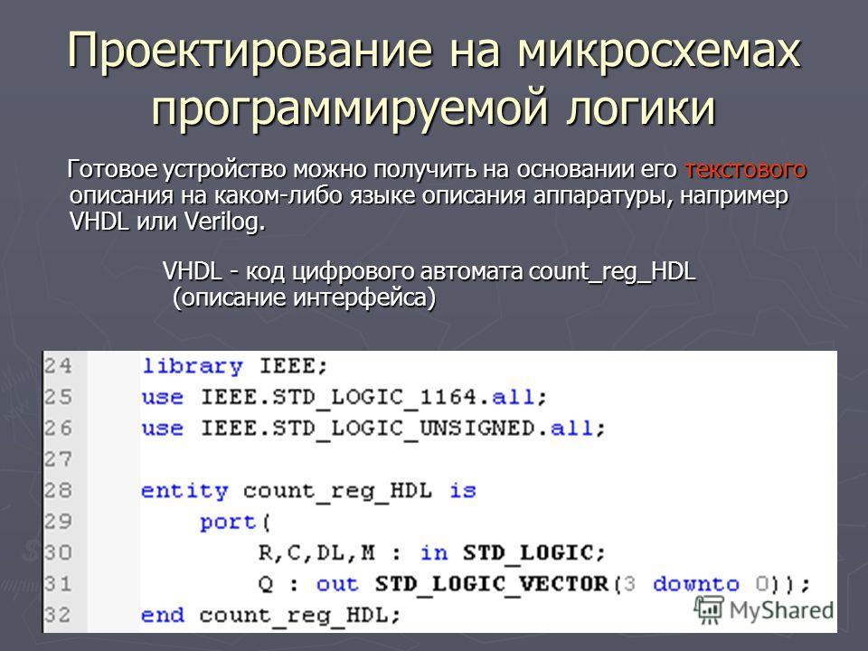 Проектирование на микросхемах программируемой логики Готовое устройство можно получить на основании его текстового описания на каком-либо языке описания аппаратуры, например VHDL или Verilog. Готовое устройство можно получить на основании его текстов