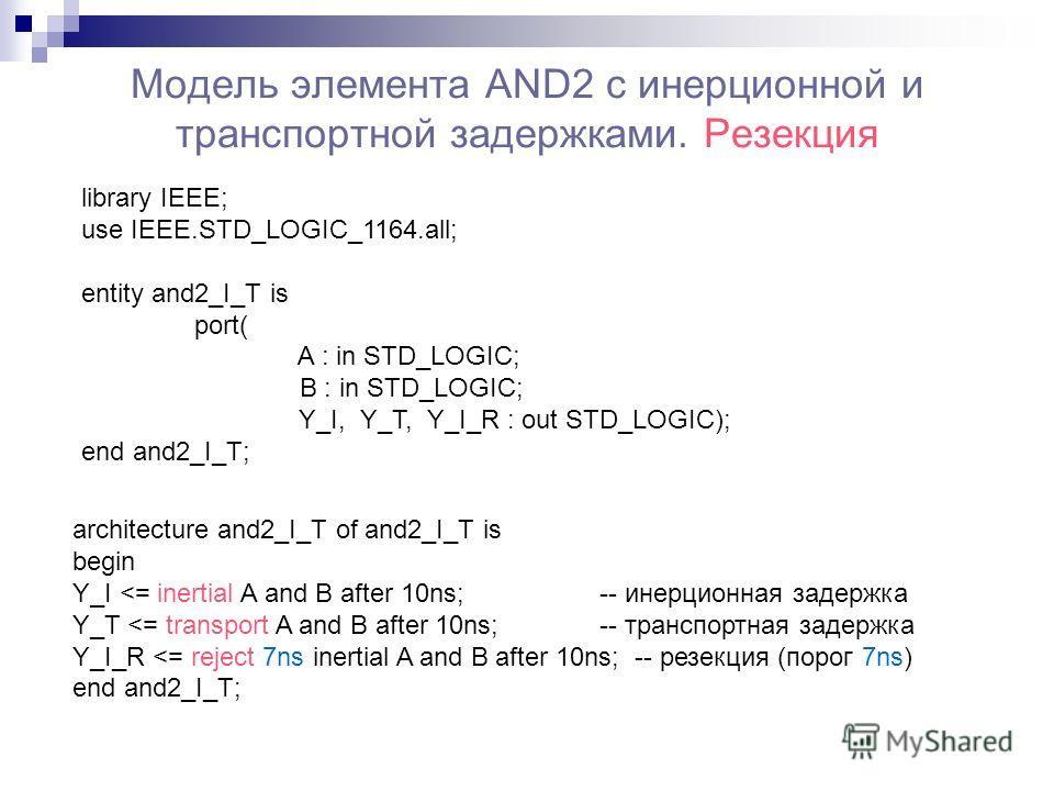 Модель элемента AND2 с инерционной и транспортной задержками. Резекция library IEEE; use IEEE.STD_LOGIC_1164.all; entity and2_I_T is port( A : in STD_LOGIC; B : in STD_LOGIC; Y_I, Y_T, Y_I_R : out STD_LOGIC); end and2_I_T; architecture and2_I_T of an