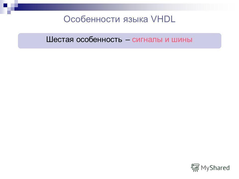 Особенности языка VHDL Шестая особенность – сигналы и шины