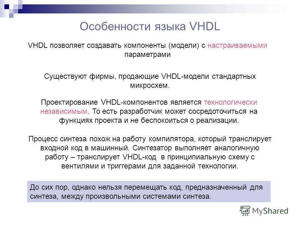 Особенности языка VHDL VHDL позволяет создавать компоненты (модели) с настраиваемыми параметрами Существуют фирмы, продающие VHDL-модели стандартных микросхем. Проектирование VHDL-компонентов является технологически независимым. То есть разработчик м