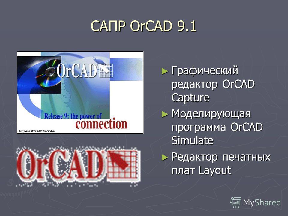 САПР OrCAD 9.1 Графический редактор OrCAD Capture Моделирующая программа OrCAD Simulate Редактор печатных плат Layout