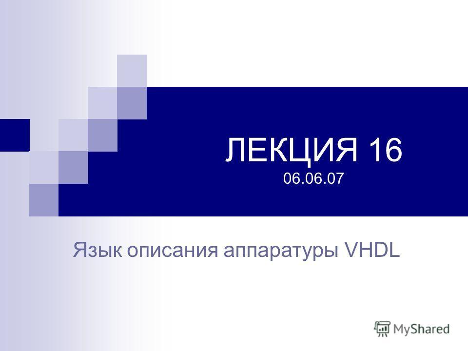 ЛЕКЦИЯ 16 06.06.07 Язык описания аппаратуры VHDL