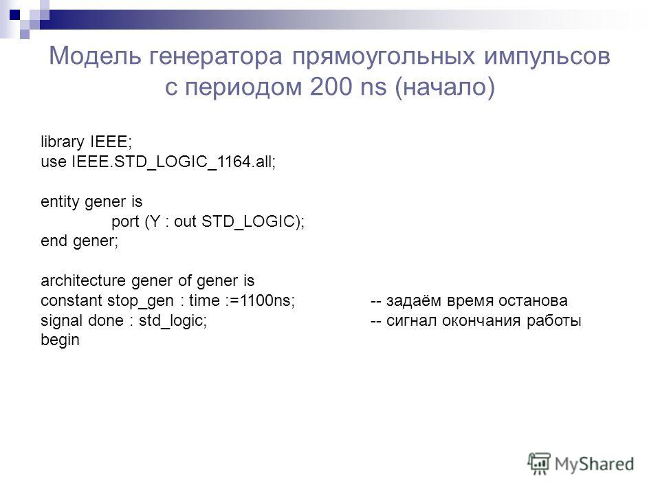 Модель генератора прямоугольных импульсов с периодом 200 ns (начало) library IEEE; use IEEE.STD_LOGIC_1164.all; entity gener is port (Y : out STD_LOGIC); end gener; architecture gener of gener is constant stop_gen : time :=1100ns; -- задаём время ост