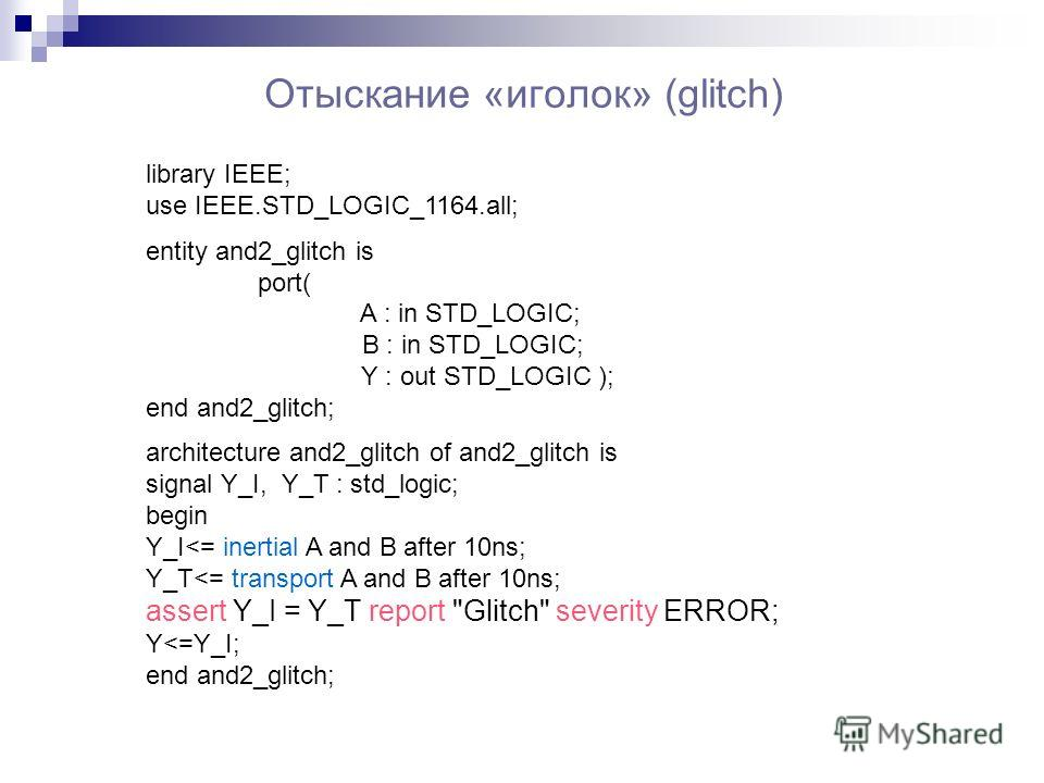 Отыскание «иголок» (glitch) library IEEE; use IEEE.STD_LOGIC_1164.all; entity and2_glitch is port( A : in STD_LOGIC; B : in STD_LOGIC; Y : out STD_LOGIC ); end and2_glitch; architecture and2_glitch of and2_glitch is signal Y_I, Y_T : std_logic; begin
