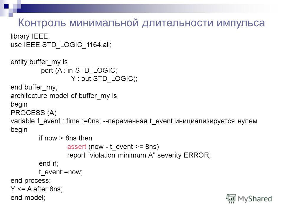 Контроль минимальной длительности импульса library IEEE; use IEEE.STD_LOGIC_1164.all; entity buffer_my is port (A : in STD_LOGIC; Y : out STD_LOGIC); end buffer_my; architecture model of buffer_my is begin PROCESS (A) variable t_event : time :=0ns; -