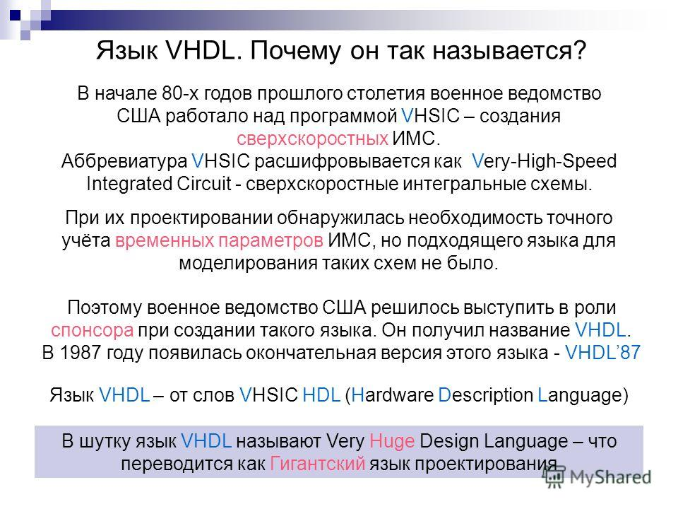 Язык VHDL. Почему он так называется? В шутку язык VHDL называют Very Huge Design Language – что переводится как Гигантский язык проектирования Поэтому военное ведомство США решилось выступить в роли спонсора при создании такого языка. Он получил назв