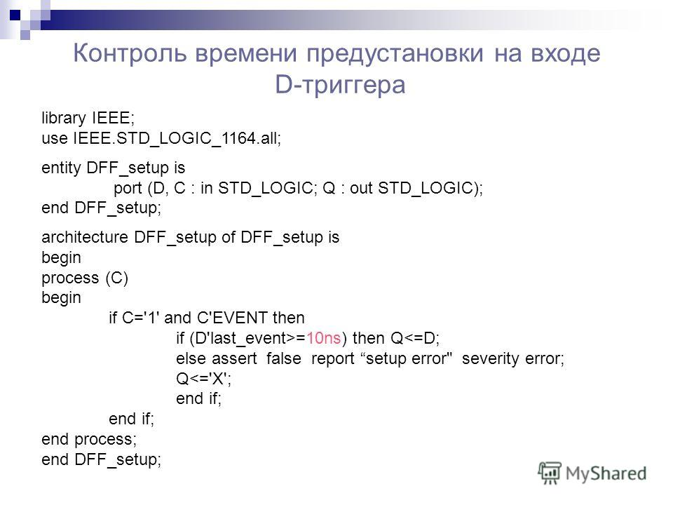 Контроль времени предустановки на входе D-триггера library IEEE; use IEEE.STD_LOGIC_1164.all; entity DFF_setup is port (D, C : in STD_LOGIC; Q : out STD_LOGIC); end DFF_setup; architecture DFF_setup of DFF_setup is begin process (C) begin if C='1' an