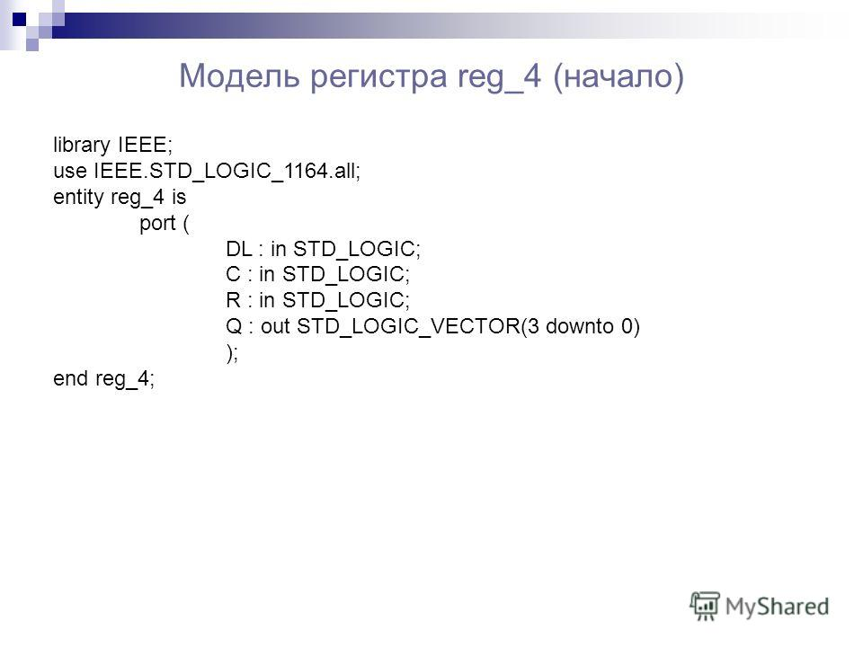 Модель регистра reg_4 (начало) library IEEE; use IEEE.STD_LOGIC_1164.all; entity reg_4 is port ( DL : in STD_LOGIC; C : in STD_LOGIC; R : in STD_LOGIC; Q : out STD_LOGIC_VECTOR(3 downto 0) ); end reg_4;