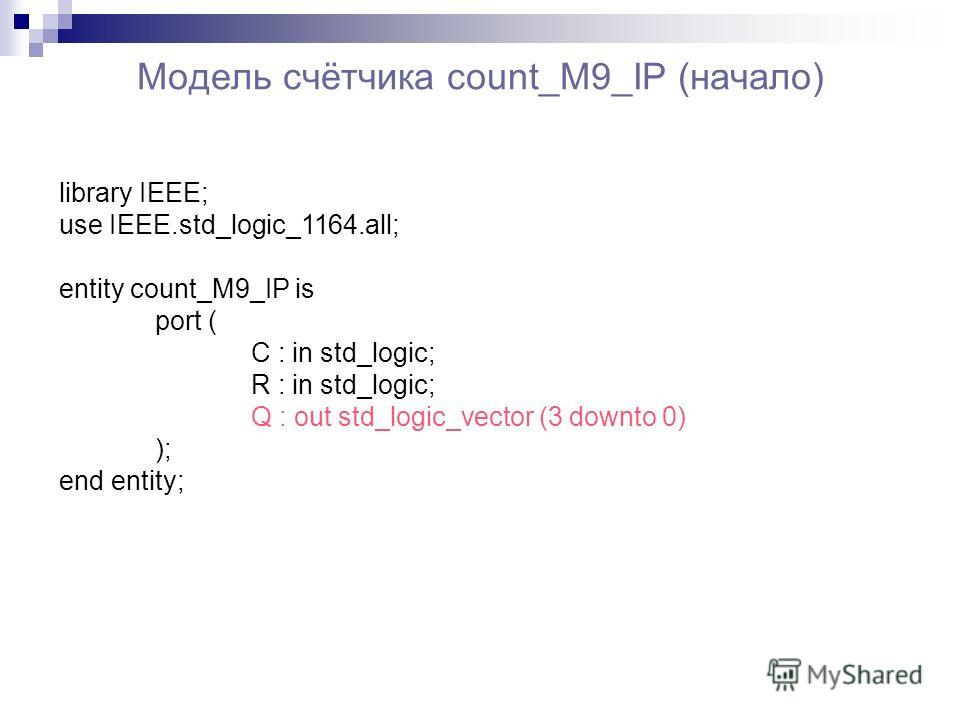Модель счётчика count_M9_IP (начало) library IEEE; use IEEE.std_logic_1164.all; entity count_M9_IP is port ( C : in std_logic; R : in std_logic; Q : out std_logic_vector (3 downto 0) ); end entity;