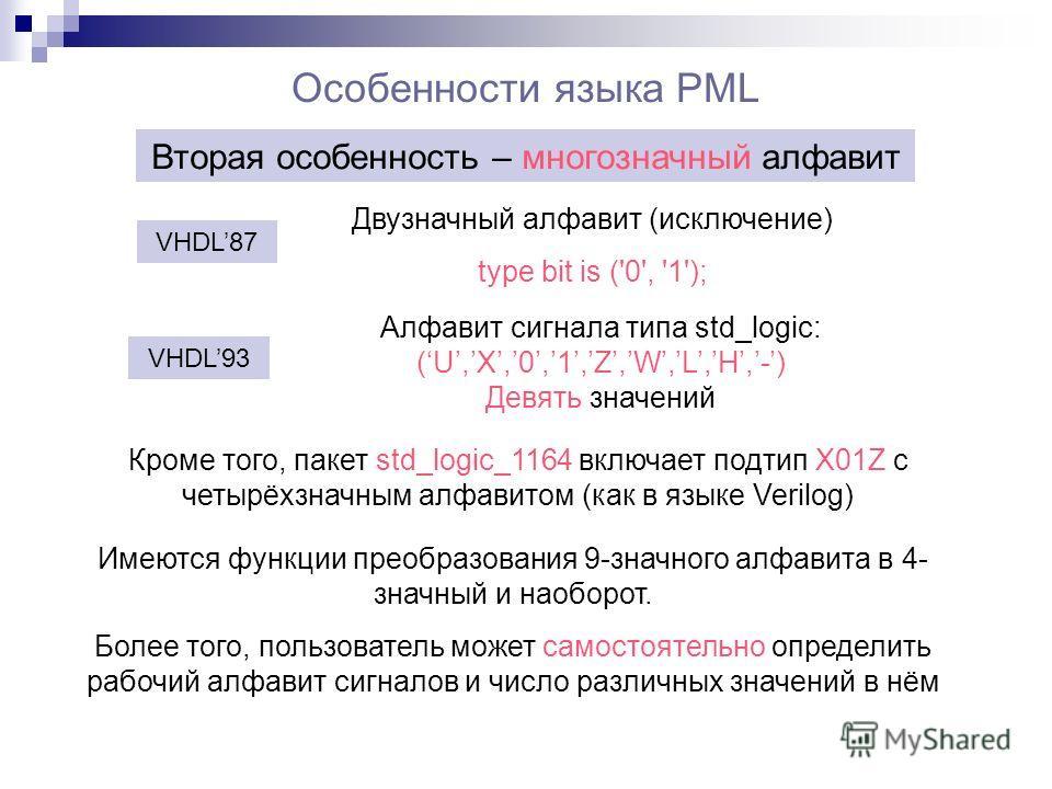 Особенности языка PML Вторая особенность – многозначный алфавит Алфавит сигнала типа std_logic: (U,X,0,1,Z,W,L,H,-) Девять значений VHDL93 VHDL87 Двузначный алфавит (исключение) type bit is ('0', '1'); Кроме того, пакет std_logic_1164 включает подтип