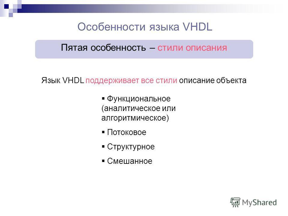 Особенности языка VHDL Пятая особенность – стили описания Язык VHDL поддерживает все стили описание объекта Функциональное (аналитическое или алгоритмическое) Потоковое Структурное Смешанное