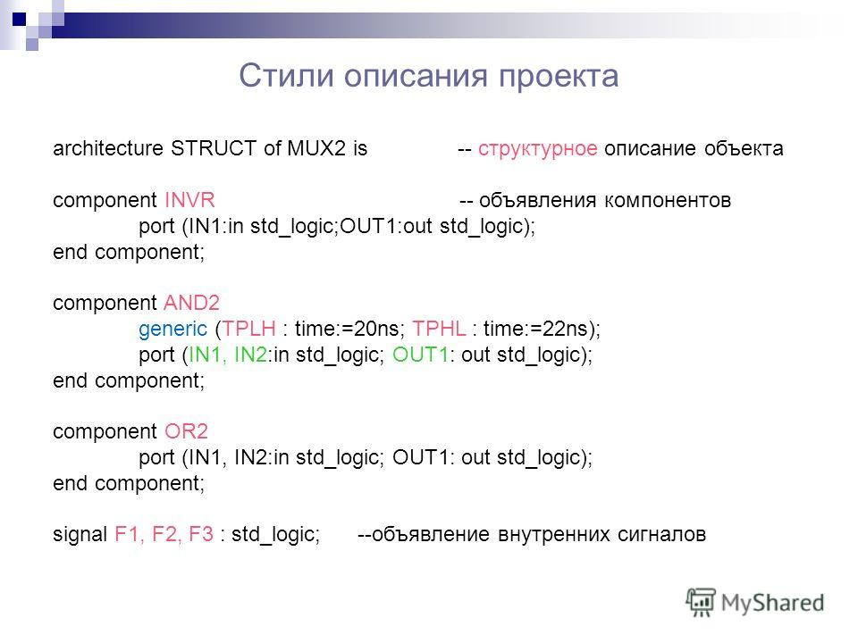 Стили описания проекта architecture STRUCT of MUX2 is -- структурное описание объекта component INVR -- объявления компонентов port (IN1:in std_logic;OUT1:out std_logic); end component; component AND2 generic (TPLH : time:=20ns; TPHL : time:=22ns); p