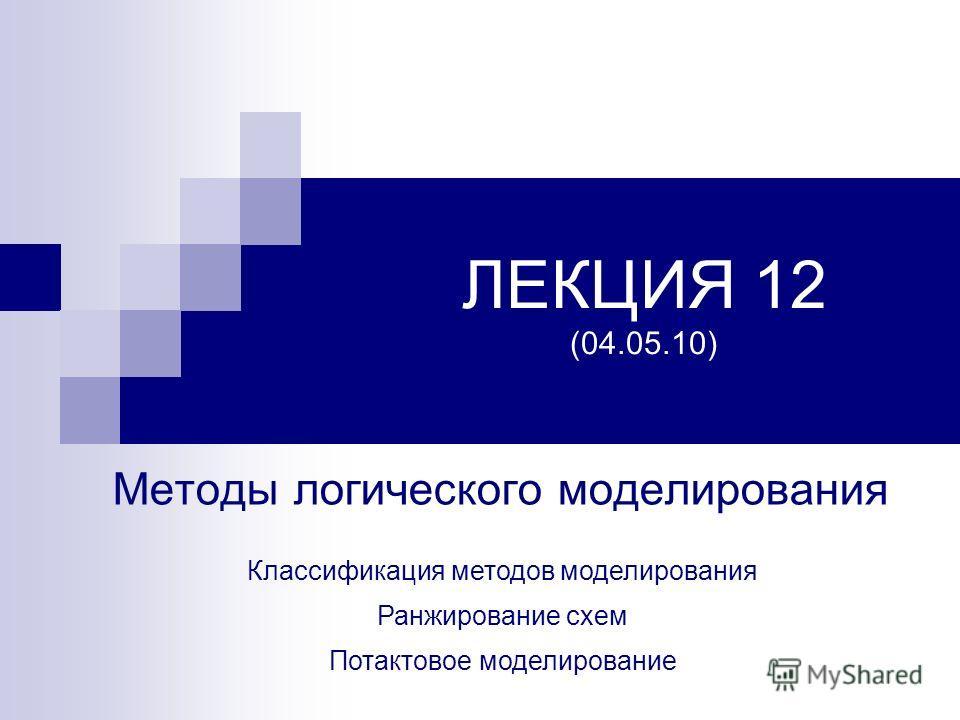 ЛЕКЦИЯ 12 (04.05.10) Методы логического моделирования Классификация методов моделирования Ранжирование схем Потактовое моделирование