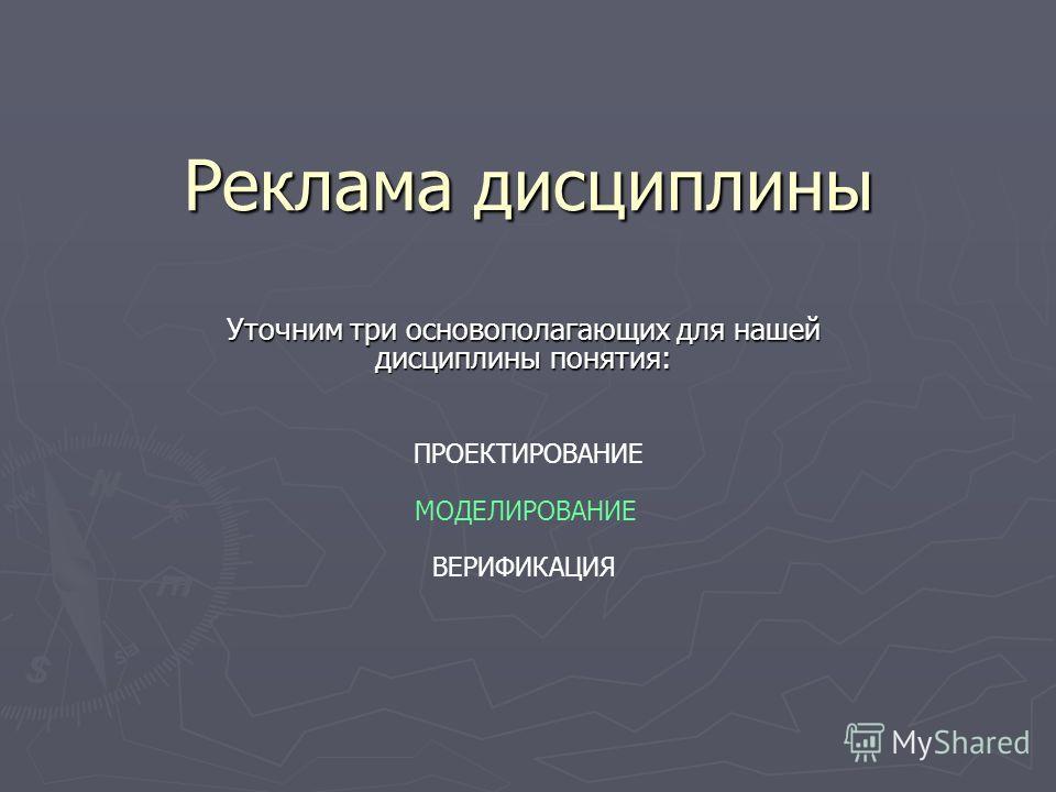 Реклама дисциплины Уточним три основополагающих для нашей дисциплины понятия: Уточним три основополагающих для нашей дисциплины понятия: ПРОЕКТИРОВАНИЕ МОДЕЛИРОВАНИЕ ВЕРИФИКАЦИЯ