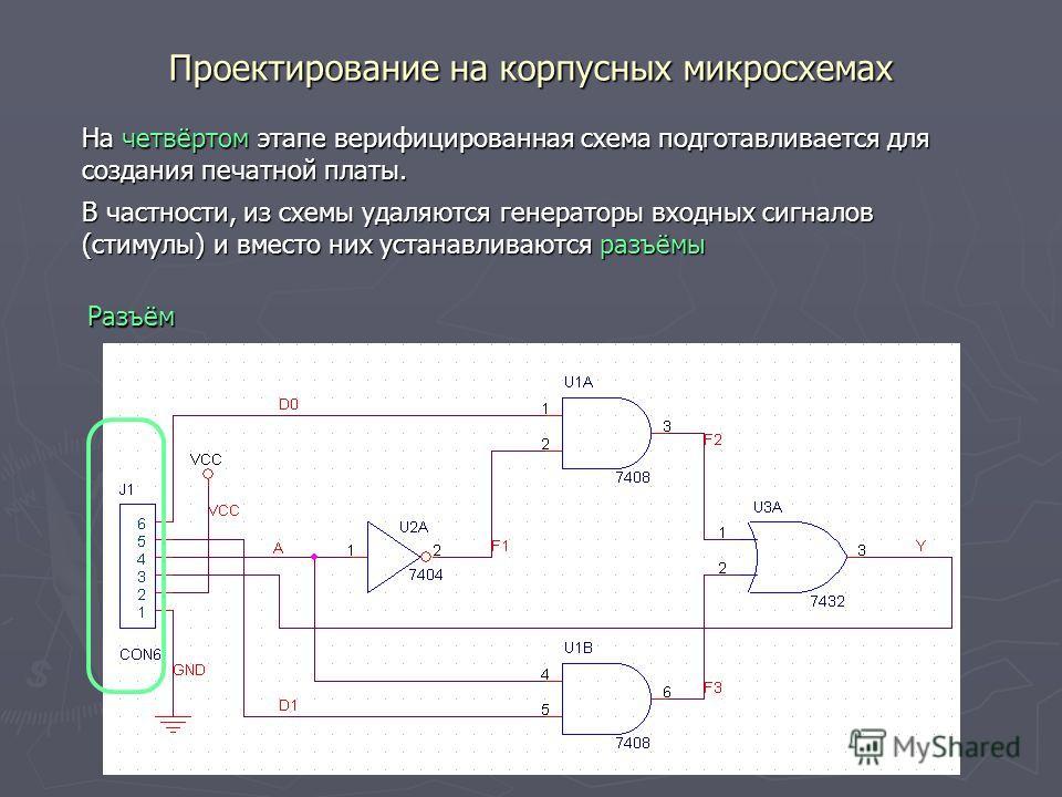 Проектирование на корпусных микросхемах Разъём На четвёртом этапе верифицированная схема подготавливается для создания печатной платы. В частности, из схемы удаляются генераторы входных сигналов (стимулы) и вместо них устанавливаются разъёмы