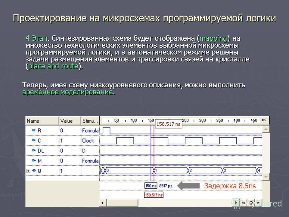Проектирование на микросхемах программируемой логики Задержка 8.5ns 4 Этап. Синтезированная схема будет отображена (mapping) на множество технологических элементов выбранной микросхемы программируемой логики, и в автоматическом режиме решены задачи р