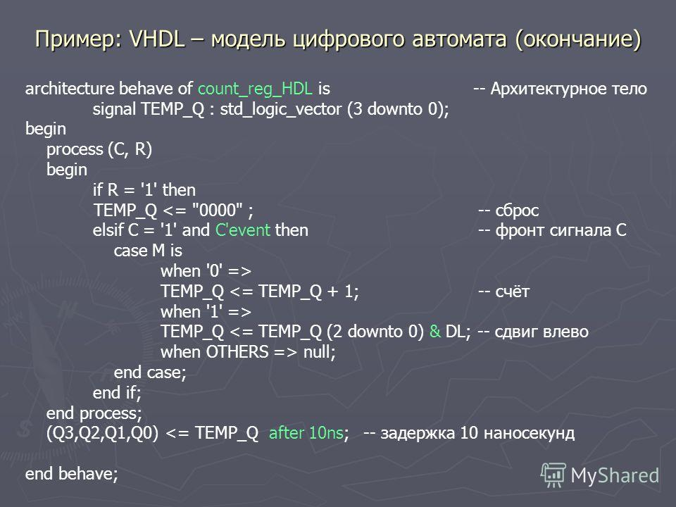 Пример: VHDL – модель цифрового автомата (окончание) architecture behave of count_reg_HDL is -- Архитектурное тело signal TEMP_Q : std_logic_vector (3 downto 0); begin process (C, R) begin if R = '1' then TEMP_Q