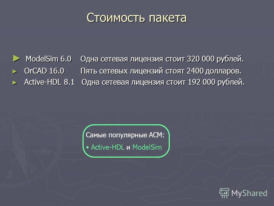 Стоимость пакета ModelSim 6.0 Одна сетевая лицензия стоит 320 000 рублей. ModelSim 6.0 Одна сетевая лицензия стоит 320 000 рублей. OrCAD 16.0 Пять сетевых лицензий стоят 2400 долларов. OrCAD 16.0 Пять сетевых лицензий стоят 2400 долларов. Active-HDL