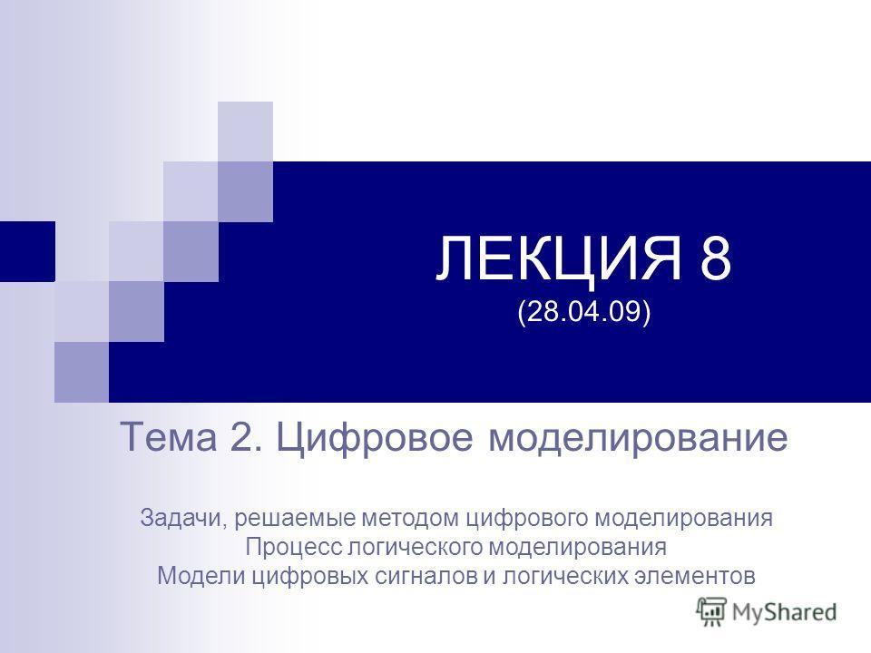 ЛЕКЦИЯ 8 (28.04.09) Тема 2. Цифровое моделирование Задачи, решаемые методом цифрового моделирования Процесс логического моделирования Модели цифровых сигналов и логических элементов