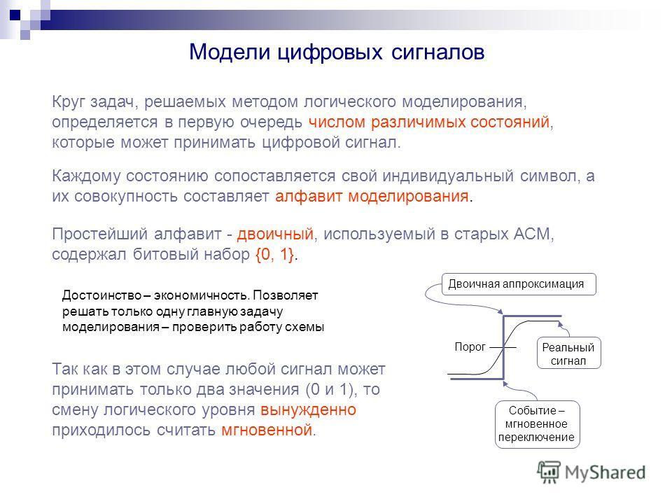 Модели цифровых сигналов Круг задач, решаемых методом логического моделирования, определяется в первую очередь числом различимых состояний, которые может принимать цифровой сигнал. Каждому состоянию сопоставляется свой индивидуальный символ, а их сов