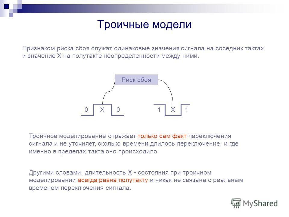 Троичные модели Признаком риска сбоя служат одинаковые значения сигнала на соседних тактах и значение Х на полутакте неопределенности между ними. 0011XX Риск сбоя Троичное моделирование отражает только сам факт переключения сигнала и не уточняет, ско