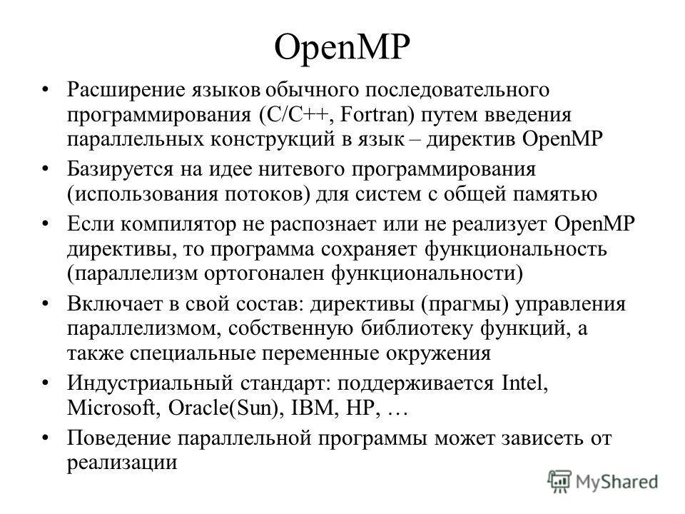 OpenMP Расширение языков обычного последовательного программирования (С/С++, Fortran) путем введения параллельных конструкций в язык – директив OpenMP Базируется на идее нитевого программирования (использования потоков) для систем с общей памятью Есл