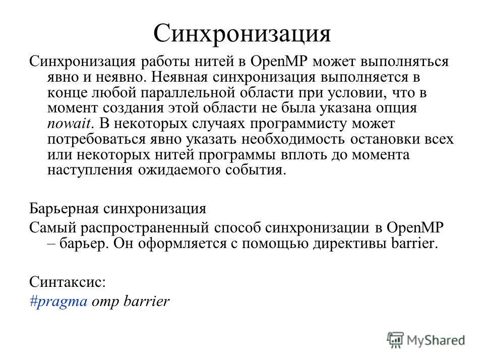 Синхронизация Синхронизация работы нитей в OpenMP может выполняться явно и неявно. Неявная синхронизация выполняется в конце любой параллельной области при условии, что в момент создания этой области не была указана опция nowait. В некоторых случаях